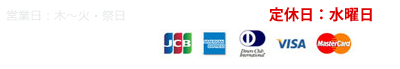 営業日:木〜火・祭日(午前11時〜午後7時) 定休日:水曜日 各種カード取り扱い JCB americanexpress VISA MasterCard